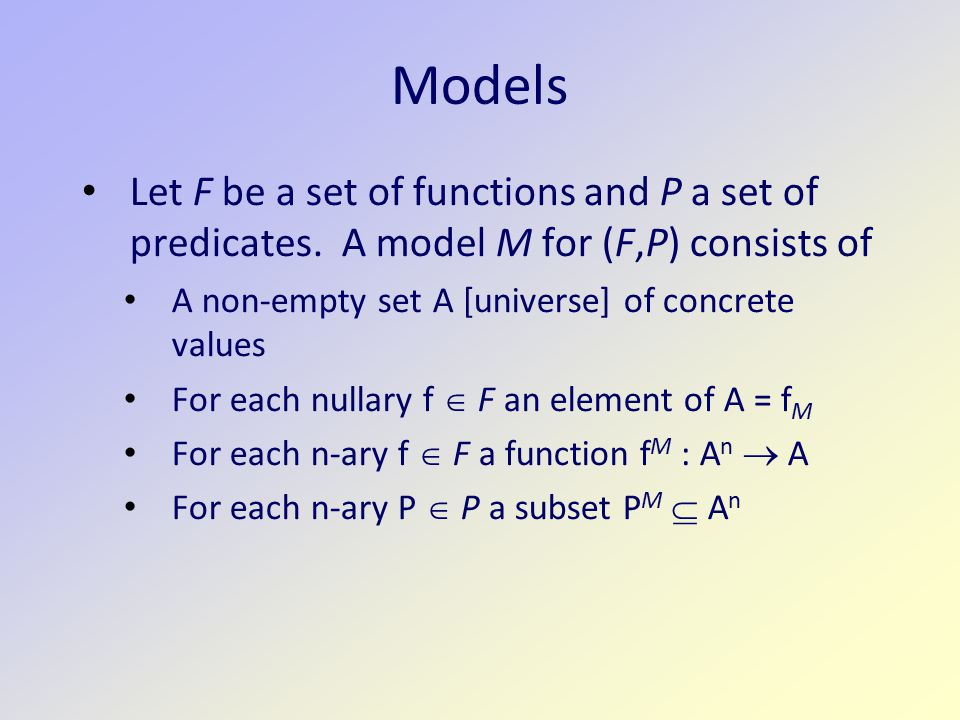 Models Let F be a set of functions and P a set of predicates. A model M for (F,P) consists of. A non-empty set A [universe] of concrete values.